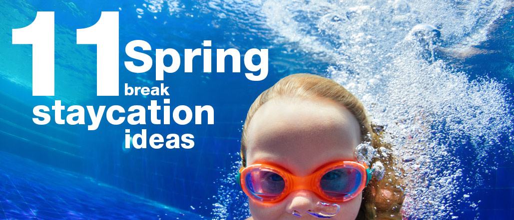 11 Spring Break Staycation Ideas